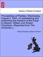 Proceedings at Peebles, Wednesday, August 4, 1841, on entertaining and presenting the freedom of the burgh to Messrs. William and Robert Chambers. (Reprinted from The Scotsman.). - Chambers, William Chambers, Robert