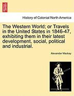 The Western World; Or Travels in the United States in 1846-47, Exhibiting Them in Their Latest Development, Social, Political and Industrial.