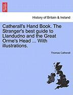 Catherall's Hand Book. the Stranger's Best Guide to Llandudno and the Great Orme's Head ... with Illustrations.
