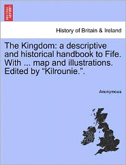 The Kingdom: a descriptive and historical handbook to Fife. With ... map and illustrations. Edited by