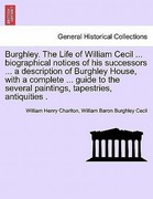 Charlton, William Henry;Cecil, William Baron Burghley: Burghley. The Life of William Cecil ... biographical notices of his successors ... a description of Burghley House, with a complete ... guide to the several paintings, tapestries, antiquities .