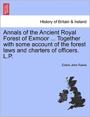 Annals Of The Ancient Royal Forest Of Exmoor ... Together With Some Account Of The Forest Laws And Charters Of Officers. L.P. - Edwin John Rawle