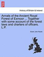 Annals of the Ancient Royal Forest of Exmoor ... Together with Some Account of the Forest Laws and Charters of Officers. L.P.