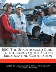 BBC: The Unauthorized Guide to the Legacy of the British Broadcasting Corporation - Emily Gooding