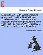 Excursions in North Wales, Including Aberystwith and the Devil's Bridge ... Third Edition, with Corrections and Additions Made During Excursions in th