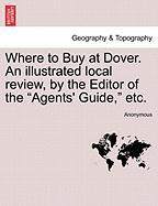 "Where to Buy at Dover. an Illustrated Local Review, by the Editor of the ""Agents' Guide,"" Etc."