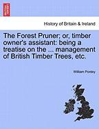 The Forest Pruner; Or, Timber Owner's Assistant: Being a Treatise on the ... Management of British Timber Trees, Etc.