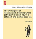 The Oil Regions of Pennsylvania. Showing Where Petroleum Is Found; How It Is Obtained, and at What Cost, Etc. - William Wright