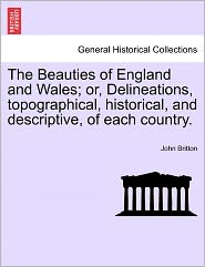 The Beauties Of England And Wales; Or, Delineations, Topographical, Historical, And Descriptive, Of Each Country. - John Britton