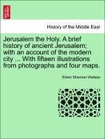 Jerusalem the Holy. A brief history of ancient Jerusalem with an account of the modern city ... With fifteen illustrations from photographs and four maps. - Wallace, Edwin Sherman