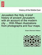 Jerusalem the Holy. A brief history of ancient Jerusalem; with an account of the modern city ... With fifteen illustrations from photographs and four maps.