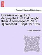 Unitarians Not Guilty of Denying the Lord That Bought Them. a Sermon [On 2 Pet. II. 1] Preached ... Sept. 18, 1823.