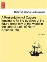 A Presentation of Causes tending to fix the position of the future great city of the world in the central plain of North America, etc. - Scott, J. W.