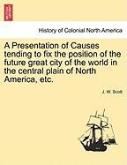 A Presentation of Causes Tending to Fix the Position of the Future Great City of the World in the Central Plain of North America, Etc.