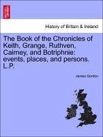 The Book of the Chronicles of Keith, Grange, Ruthven, Cairney, and Botriphnie: events, places, and persons. L.P. - Gordon, James