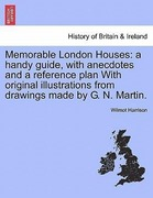 Harrison, Wilmot: Memorable London Houses: a handy guide, with anecdotes and a reference plan With original illustrations from drawings made by G. N. Martin.