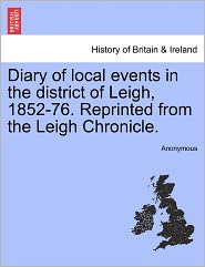 Diary of local events in the district of Leigh, 1852-76. Reprinted from the Leigh Chronicle. - Anonymous