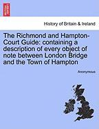 The Richmond and Hampton-Court Guide: Containing a Description of Every Object of Note Between London Bridge and the Town of Hampton