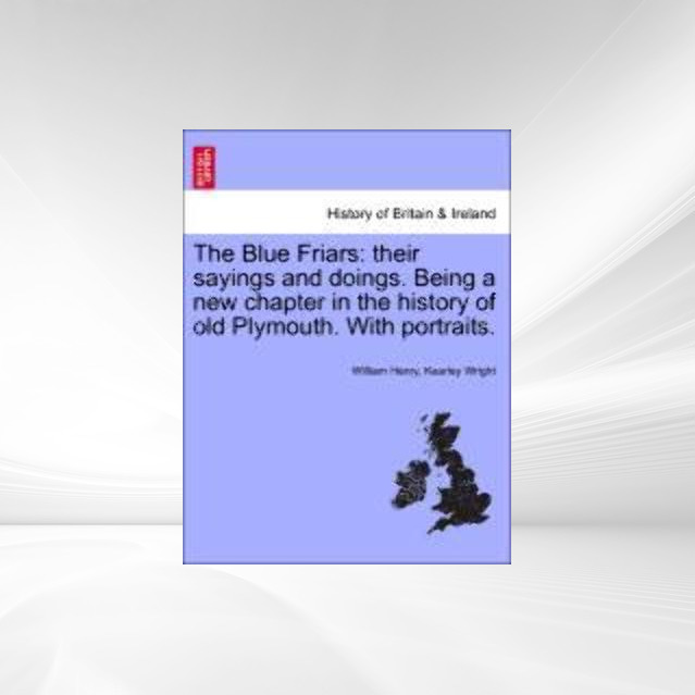 The Blue Friars: their sayings and doings. Being a new chapter in the history of old Plymouth. With portraits. als Taschenbuch von William Henry, ... - British Library, Historical Print Editions