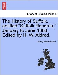 The History Of Suffolk, Entitled Suffolk Records, January To June 1888. Edited By H. W. Aldred. - Henry William Aldred