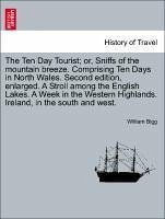 The Ten Day Tourist or, Sniffs of the mountain breeze. Comprising Ten Days in North Wales. Second edition, enlarged. A Stroll among the English Lakes. A Week in the Western Highlands. Ireland, in the south and west. - Bigg, William
