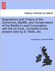Regulations and Orders of the Governors, Bailiffs, and Conservators of the Bedford Level Corporation: with the lot book. Corrected to the present time by S. Wells, etc. - Anonymous, Samuel Wells