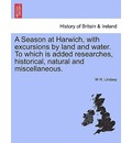 A Season at Harwich, with Excursions by Land and Water. to Which Is Added Researches, Historical, Natural and Miscellaneous. - W H Lindsey