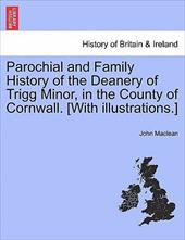 Parochial and Family History of the Deanery of Trigg Minor, in the County of Cornwall, Vol 1 [With Illustrations.] - MacLean, John