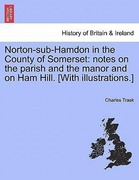 Trask, Charles: Norton-sub-Hamdon in the County of Somerset: notes on the parish and the manor and on Ham Hill. [With illustrations.]
