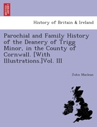 MacLean, John: Parochial and Family History of the Deanery of Trigg Minor, in the County of Cornwall. [With illustrations.]Vol. III.