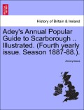 Anonymous: Adey´s Annual Popular Guide to Scarborough .. Illustrated. (Fourth yearly issue. Season 1887-88.).