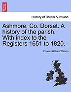 Ashmore, Co. Dorset. a History of the Parish. with Index to the Registers 1651 to 1820.