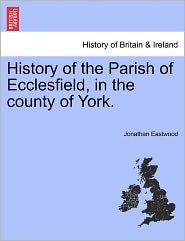 History Of The Parish Of Ecclesfield, In The County Of York. - Jonathan Eastwood