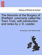 The Records of the Burgery of Sheffield, Commonly Called the Town Trust, with Introduction and Notes by J. D. Leader.