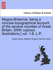 Magna Britannia; being a concise topographical account of the several counties of Great Britain. [With copious illustrations.] vol. 1-6. L.P. - Daniel Lysons, Samuel Lysons, Matthew Gregson