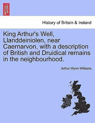 King Arthur´s Well, Llanddeiniolen, near Caernarvon, with a description of British and Druidical remains in the neighbourhood. als Taschenbuch von... - British Library, Historical Print Editions