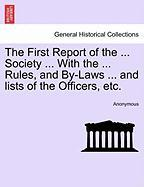 The First Report of the ... Society ... with the ... Rules, and By-Laws ... and Lists of the Officers, Etc.