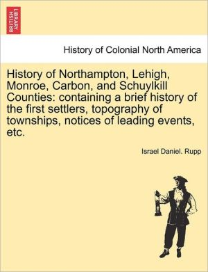 History of Northampton, Lehigh, Monroe, Carbon, and Schuylkill Counties: containing a brief history of the first settlers, topography of townships, notices of leading events, etc. - Israel Daniel. Rupp