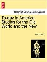 To-day in America. Studies for the Old World and the New. Vol. I. - Hatton, Joseph