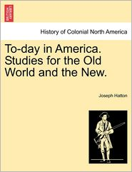 To-day in America. Studies for the Old World and the New. - Joseph Hatton
