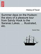 Summer Days on the Hudson: The Story of a Pleasure Tour from Sandy Hook to the Saranac Lakes. ... Illustrated, Etc.