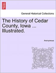 The History of Cedar County, Iowa ... Illustrated. - Anonymous