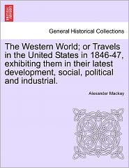 The Western World; Or Travels In The United States In 1846-47, Exhibiting Them In Their Latest Development, Social, Political And Industrial. - Alexander Mackay