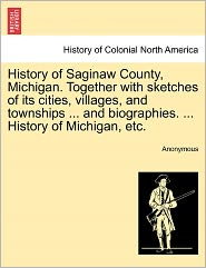 History of Saginaw County, Michigan. Together with sketches of its cities, villages, and townships ... and biographies. ... History of Michigan, etc. - Anonymous