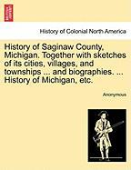 History of Saginaw County, Michigan. Together with Sketches of Its Cities, Villages, and Townships ... and Biographies. ... History of Michigan, Etc.