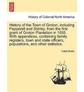 History of the Town of Groton, Including Pepperell and Shirley, from the First Grant of Groton Plantation in 1655. with Appendices, Containing Family Registers, Town and State Officers, Populations, and Other Statistics. - Caleb Butler