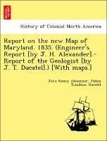 Report on the new Map of Maryland. 1835. (Engineer's Report [by J. H. Alexander].-Report of the Geologist [by J. T. Ducatel].) [With maps.] - Alexander, John Henry Ducatel, Julius Timoleon.