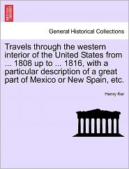 Travels Through The Western Interior Of The United States From ... 1808 Up To ... 1816, With A Particular Description Of A Great Part Of Mexico Or New Spain, Etc. - Henry Ker