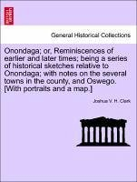 Onondaga or, Reminiscences of earlier and later times being a series of historical sketches relative to Onondaga with notes on the several towns in the county, and Oswego. [With portraits and a map.] VOL. I - Clark, Joshua V. H.