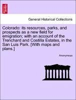 Colorado: its resources, parks, and prospects as a new field for emigration with an account of the Trenchard and Costilla Estates, in the San Luis Park. [With maps and plans.] - Anonymous